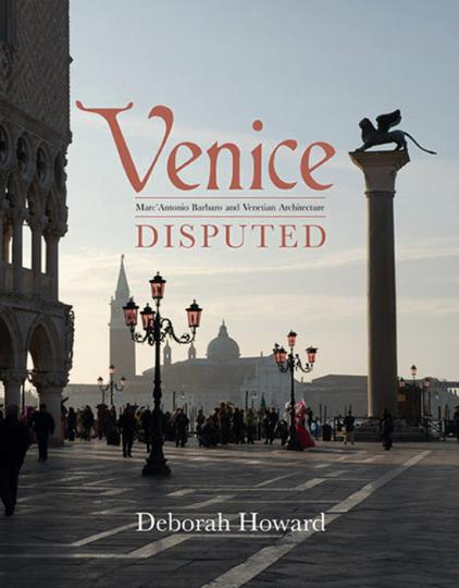 Venice Disputed. Marcantonio Barbaro und die venezianische Architektur 1550-1600.