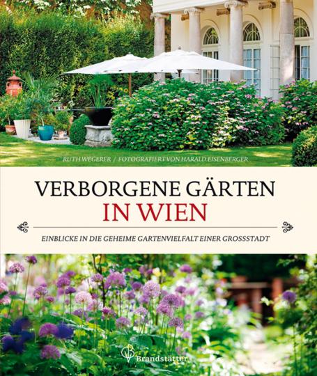Verborgene Gärten in Wien. Einblicke in die geheime Gartenvielfalt einer Großstadt.