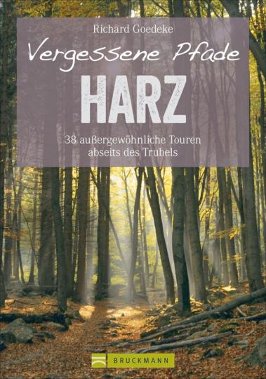 Vergessene Pfade: Harz - 38 außergewöhnliche Touren abseits des Trubels