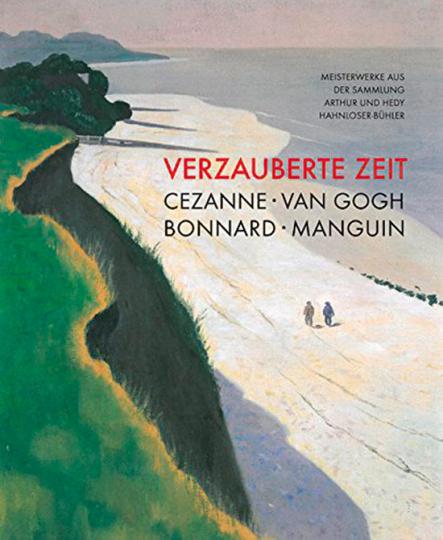 Verzauberte Zeit. Cézanne, Van Gogh, Bonnard, Manguin. Meisterwerke aus der Sammlung Arthur und Hedy Hahnloser-Bühler.