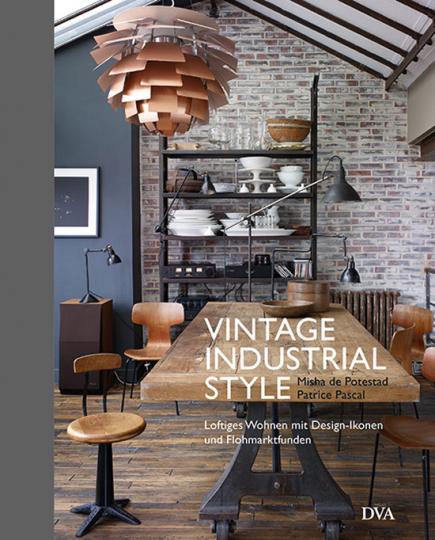 Vintage Industrial Style. Loftiges Wohnen mit Design-Ikonen und Flohmarktfunden.