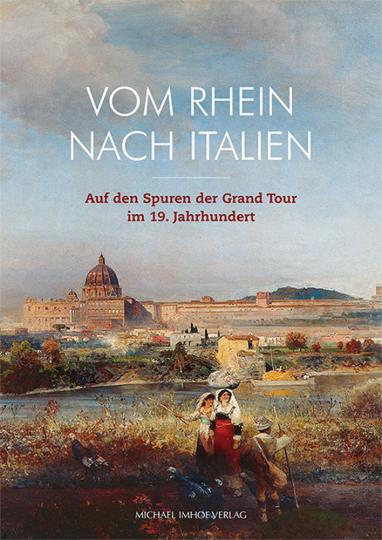 Vom Rhein nach Italien. Auf den Spuren der Grand Tour im 19. Jahrhundert.