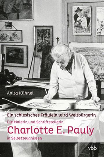 Vom schlesischen Fräulein zur Weltbürgerin. Die Malerin und Schriftstellerin Charlotte E. Pauly in Selbstzeugnissen.