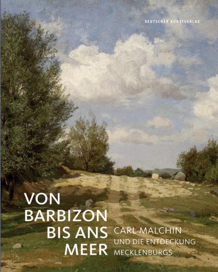 Von Barbizon bis ans Meer. Carl Malchin und die Entdeckung Mecklenburgs.