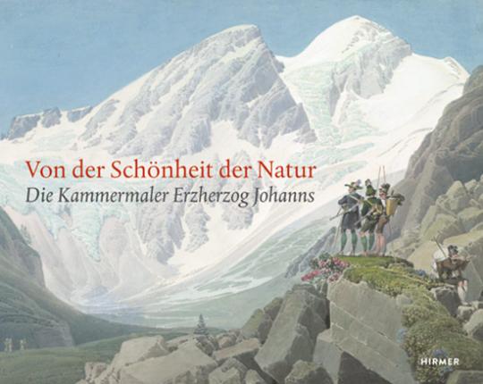 Von der Schönheit der Natur. Die Kammermaler Erzherzog Johanns.