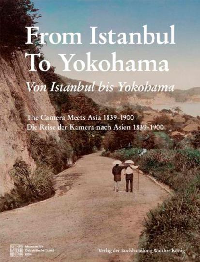Von Istanbul bis Yokohama. Die Reise der Kamera nach Osten 1839-1900.