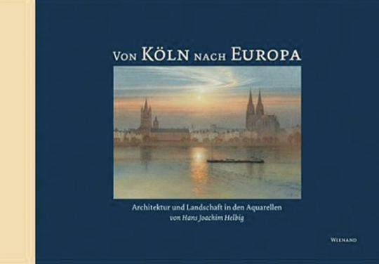Von Köln nach Europa. Architektur und Landschaft in den Aquarellen von Hans-Joachim Helbig.