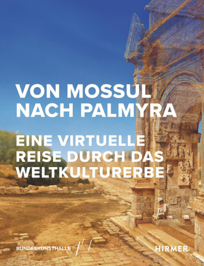Von Mossul nach Palmyra. Eine virtuelle Reise durch das Weltkulturerbe.