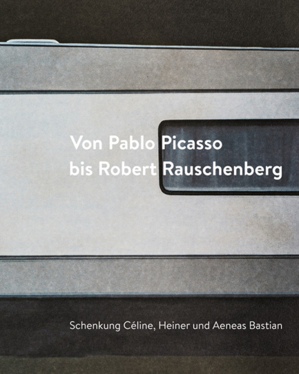 Von Pablo Picasso bis Robert Rauschenberg. Schenkung Céline, Heiner und Aeneas Bastian.
