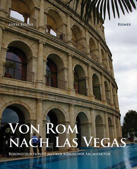 Von Rom nach Las Vegas. Rekonstruktionen antiker römischer Architektur 1800 bis heute.