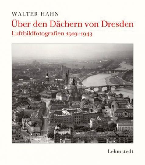 Walter Hahn Über den Dächern von Dresden. Luftbildfotografien 1919-1943.