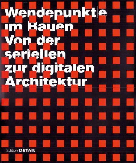 Wendepunkte im Bauen. Von der seriellen zur digitalen Architektur.