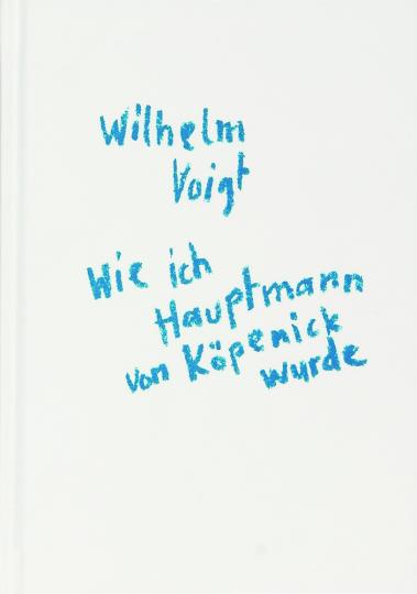 Wilhelm Voigt. Wie ich Hauptmann von Köpenick wurde.