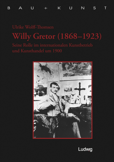 Willy Gretor (1868-1923). Seine Rolle im internationalen Kunstbetrieb und Kunsthandel um 1900.