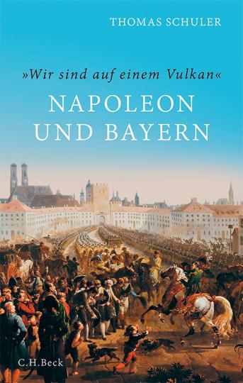 »Wir sind auf einem Vulkan«. Napoleon und Bayern.