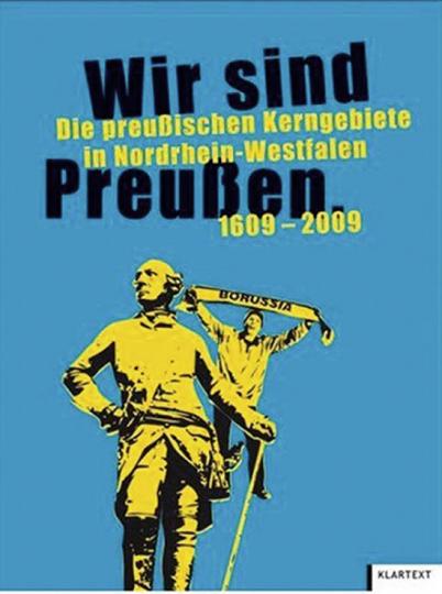Wir sind Preußen. Die preußischen Kerngebiete in Nordrhein-Westfalen 1609-2009.