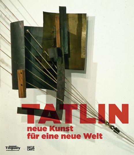 Wladimir Tatlin. Neue Kunst für eine neue Welt.