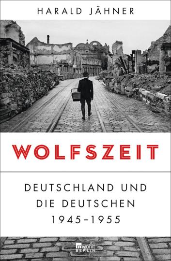 Wolfszeit. Deutschland und die Deutschen. 1945-1955.