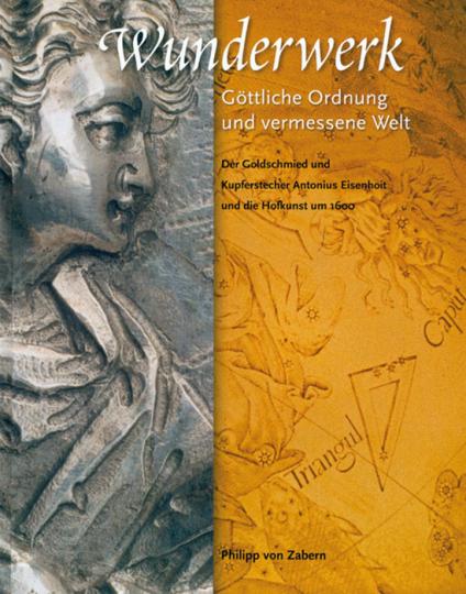 Wunderwerk - Göttliche Ordnung und vermessene Welt. Der Goldschmied und Kupferstecher Antonius Eisenhoit und die Hofkunst um 1600