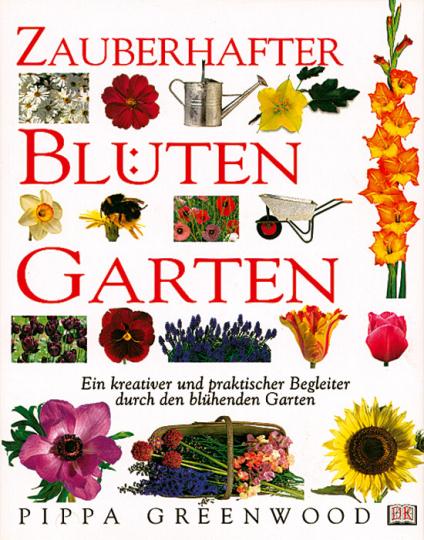Zauberhafter Blütengarten. Ein kreativer und praktischer Begleiter durch den blühenden Garten