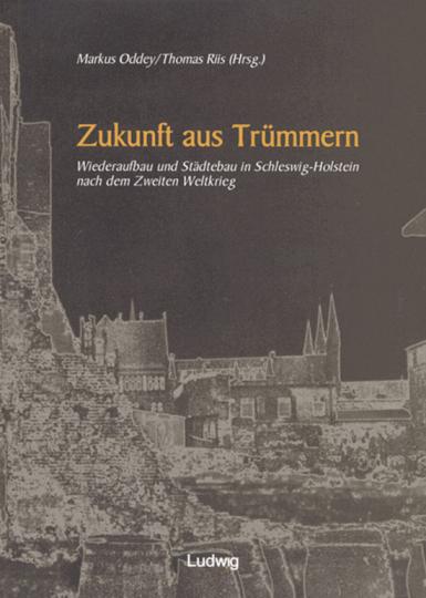 Zukunft aus Trümmern. Wiederaufbau und Städtebau in Schleswig-Holstein nach dem Zweiten Weltkrieg.