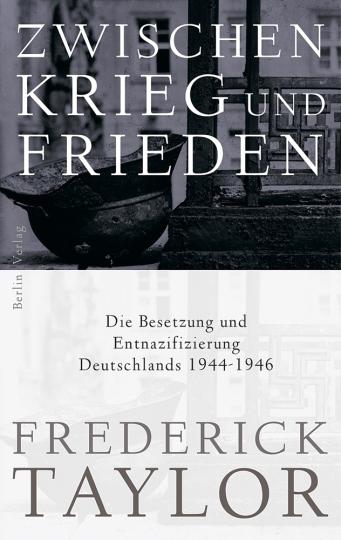 Zwischen Krieg und Frieden. Die Besetzung und Entnazifizierung Deutschlands 1944-1946.